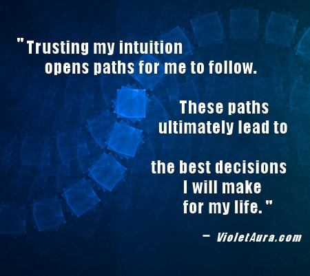 Trusting my intuition opens paths for me to follow. These paths ultimately lead to the best decisions I will make for my life. - violetaura.com